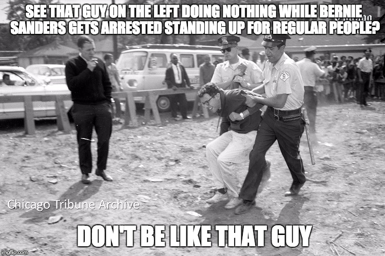 DON'T be like that guy. |  SEE THAT GUY ON THE LEFT DOING NOTHING WHILE BERNIE SANDERS GETS ARRESTED STANDING UP FOR REGULAR PEOPLE? DON'T BE LIKE THAT GUY | image tagged in bernie sanders,memes,bernie,feel the bern | made w/ Imgflip meme maker