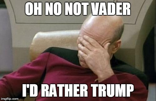 Captain Picard Facepalm Meme | OH NO NOT VADER I'D RATHER TRUMP | image tagged in memes,captain picard facepalm | made w/ Imgflip meme maker