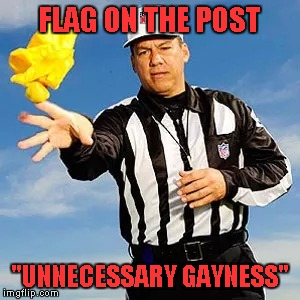 "FLAG ON THE POST ""UNNECESSARY GAYNESS"" 