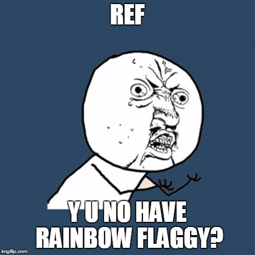 Y U No Meme | REF Y U NO HAVE RAINBOW FLAGGY? | image tagged in memes,y u no | made w/ Imgflip meme maker