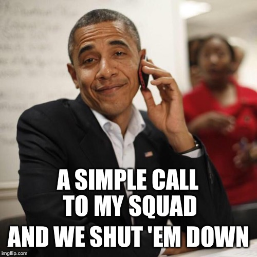 A SIMPLE CALL TO MY SQUAD AND WE SHUT 'EM DOWN | made w/ Imgflip meme maker