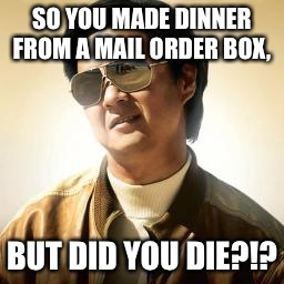 Mr Chow | SO YOU MADE DINNER FROM A MAIL ORDER BOX, BUT DID YOU DIE?!? | image tagged in mr chow | made w/ Imgflip meme maker