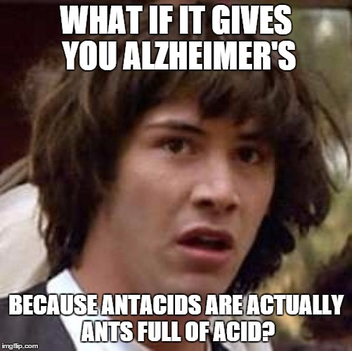 Conspiracy Keanu Meme | WHAT IF IT GIVES YOU ALZHEIMER'S BECAUSE ANTACIDS ARE ACTUALLY ANTS FULL OF ACID? | image tagged in memes,conspiracy keanu | made w/ Imgflip meme maker