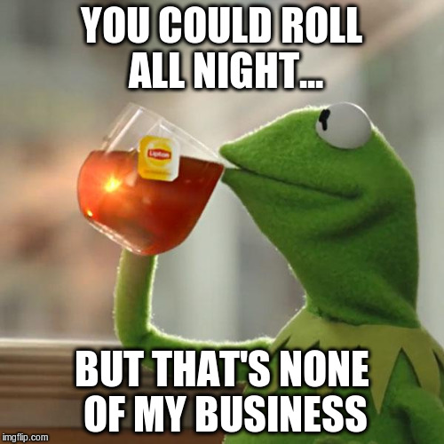 YOU COULD ROLL ALL NIGHT... BUT THAT'S NONE OF MY BUSINESS | image tagged in memes,but thats none of my business,kermit the frog | made w/ Imgflip meme maker