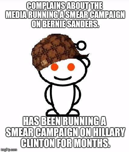 Scumbag Redditor | COMPLAINS ABOUT THE MEDIA RUNNING A SMEAR CAMPAIGN ON BERNIE SANDERS. HAS BEEN RUNNING A SMEAR CAMPAIGN ON HILLARY CLINTON FOR MONTHS. | image tagged in memes,scumbag redditor,AdviceAnimals | made w/ Imgflip meme maker