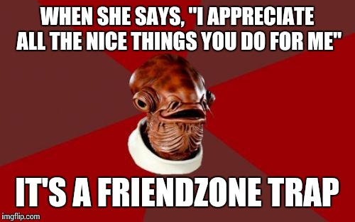 "Admiral Ackbar Relationship Expert |  WHEN SHE SAYS, ""I APPRECIATE ALL THE NICE THINGS YOU DO FOR ME""; IT'S A FRIENDZONE TRAP 