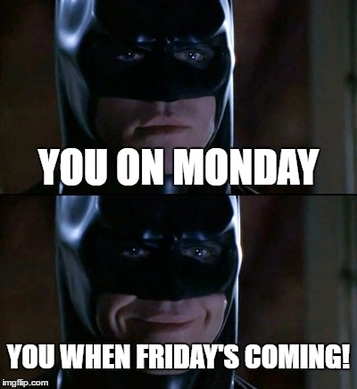 Batman Smiles Meme | YOU ON MONDAY YOU WHEN FRIDAY'S COMING! | image tagged in memes,batman smiles | made w/ Imgflip meme maker