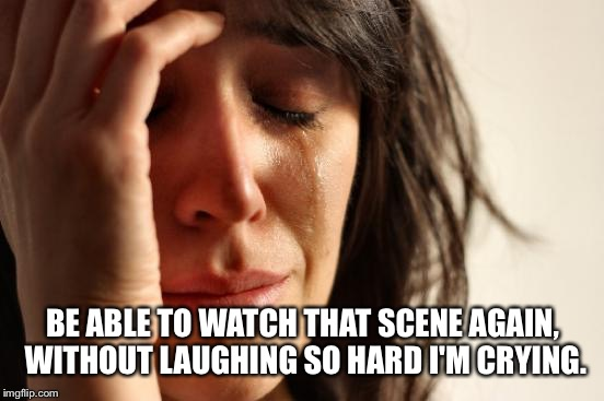 First World Problems Meme | BE ABLE TO WATCH THAT SCENE AGAIN, WITHOUT LAUGHING SO HARD I'M CRYING. | image tagged in memes,first world problems | made w/ Imgflip meme maker