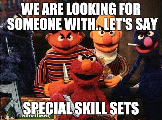 Not your normal toys |  WE ARE LOOKING FOR SOMEONE WITH.. LET'S SAY; SPECIAL SKILL SETS | image tagged in puppet,guns,weapons,sesame street,death stare,death note | made w/ Imgflip meme maker