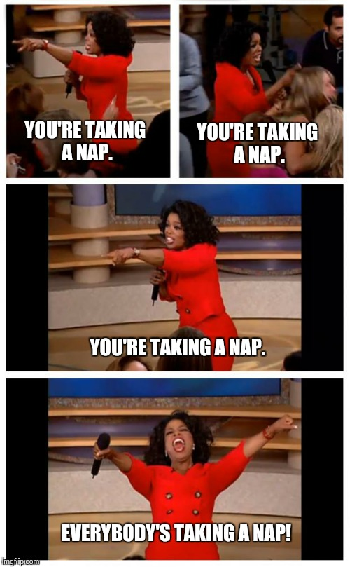 Everyday at 2pm... |  YOU'RE TAKING A NAP. YOU'RE TAKING A NAP. YOU'RE TAKING A NAP. EVERYBODY'S TAKING A NAP! | image tagged in memes,oprah you get a car everybody gets a car | made w/ Imgflip meme maker