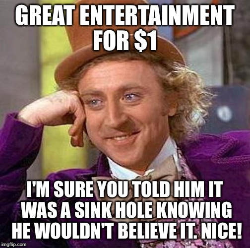 Creepy Condescending Wonka Meme | GREAT ENTERTAINMENT FOR $1 I'M SURE YOU TOLD HIM IT WAS A SINK HOLE KNOWING HE WOULDN'T BELIEVE IT. NICE! | image tagged in memes,creepy condescending wonka | made w/ Imgflip meme maker