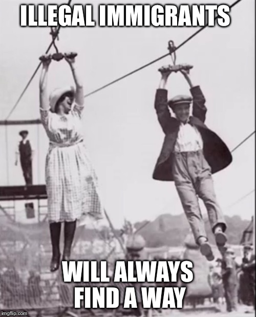 Zip line couple  | ILLEGAL IMMIGRANTS WILL ALWAYS FIND A WAY | image tagged in zip line couple | made w/ Imgflip meme maker