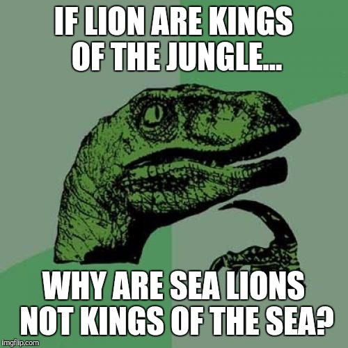 Philosoraptor Meme | IF LION ARE KINGS OF THE JUNGLE... WHY ARE SEA LIONS NOT KINGS OF THE SEA? | image tagged in memes,philosoraptor | made w/ Imgflip meme maker