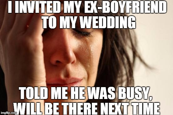 First World Problems Meme | I INVITED MY EX-BOYFRIEND TO MY WEDDING TOLD ME HE WAS BUSY, WILL BE THERE NEXT TIME | image tagged in memes,first world problems | made w/ Imgflip meme maker