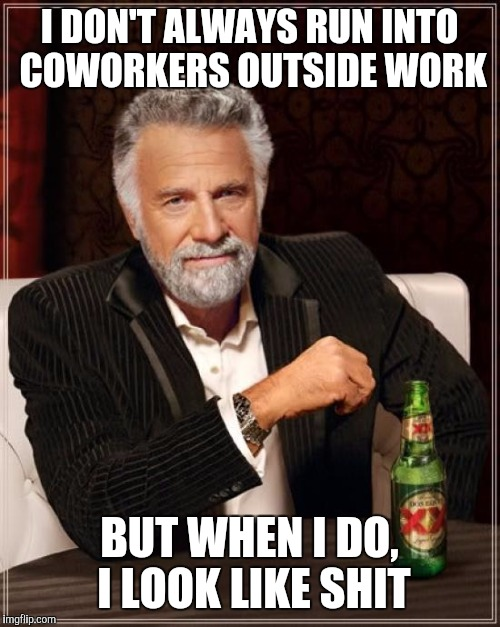 The Most Interesting Man In The World Meme | I DON'T ALWAYS RUN INTO COWORKERS OUTSIDE WORK BUT WHEN I DO, I LOOK LIKE SHIT | image tagged in memes,the most interesting man in the world | made w/ Imgflip meme maker