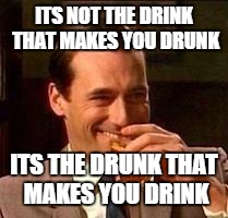 John Hamm- Drink | ITS NOT THE DRINK THAT MAKES YOU DRUNK ITS THE DRUNK THAT MAKES YOU DRINK | image tagged in john hamm- drink | made w/ Imgflip meme maker