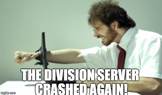 The Division Server Crashed Again! |  THE DIVISION SERVER CRASHED AGAIN! | image tagged in the division,video games,funny,funny memes,weird,whatever | made w/ Imgflip meme maker