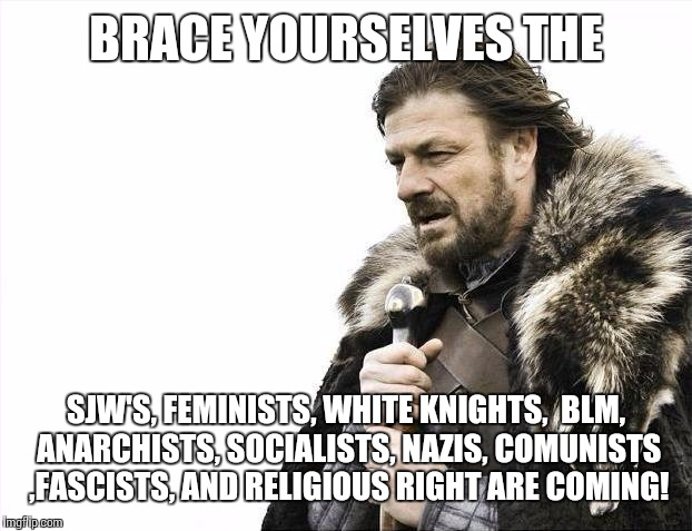 BRACE YOURSELVES THE SJW'S, FEMINISTS, WHITE KNIGHTS,  BLM, ANARCHISTS, SOCIALISTS, NAZIS, COMUNISTS ,FASCISTS, AND RELIGIOUS RIGHT ARE COMI | image tagged in memes,brace yourselves x is coming | made w/ Imgflip meme maker