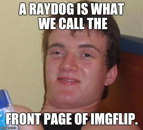10 Guy Meme | A RAYDOG IS WHAT WE CALL THE FRONT PAGE OF IMGFLIP. | image tagged in memes,10 guy | made w/ Imgflip meme maker