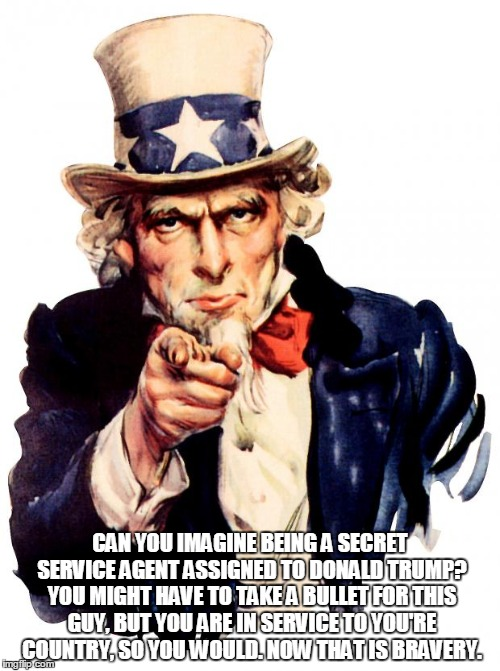 Uncle Sam | CAN YOU IMAGINE BEING A SECRET SERVICE AGENT ASSIGNED TO DONALD TRUMP? YOU MIGHT HAVE TO TAKE A BULLET FOR THIS GUY, BUT YOU ARE IN SERVICE  | image tagged in memes,uncle sam | made w/ Imgflip meme maker