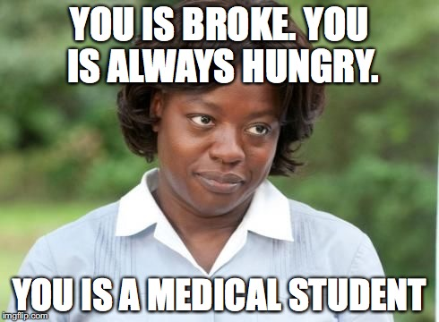 the help |  YOU IS BROKE. YOU IS ALWAYS HUNGRY. YOU IS A MEDICAL STUDENT | image tagged in the help | made w/ Imgflip meme maker