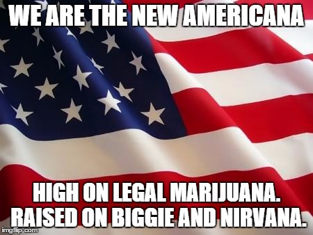 American flag |  WE ARE THE NEW AMERICANA; HIGH ON LEGAL MARIJUANA. RAISED ON BIGGIE AND NIRVANA. | image tagged in american flag | made w/ Imgflip meme maker