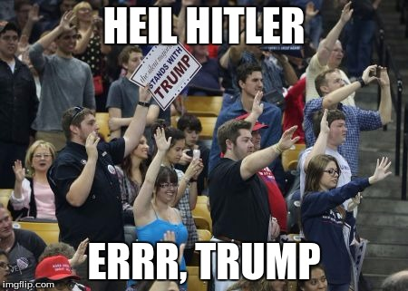 HEIL HITLER ERRR, TRUMP | image tagged in heil trump | made w/ Imgflip meme maker