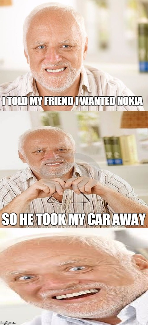 Horrible Pun Harold | I TOLD MY FRIEND I WANTED NOKIA SO HE TOOK MY CAR AWAY | image tagged in horrible pun harold,memes | made w/ Imgflip meme maker