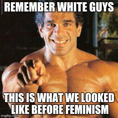 FRANGO |  REMEMBER WHITE GUYS; THIS IS WHAT WE LOOKED LIKE BEFORE FEMINISM | image tagged in memes,frango | made w/ Imgflip meme maker
