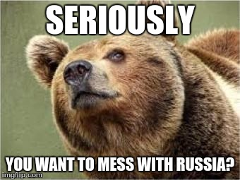 Smug Bear | SERIOUSLY YOU WANT TO MESS WITH RUSSIA? | image tagged in memes,smug bear | made w/ Imgflip meme maker