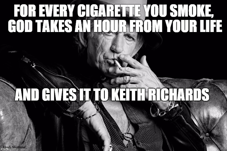 FOR EVERY CIGARETTE YOU SMOKE, GOD TAKES AN HOUR FROM YOUR LIFE AND GIVES IT TO KEITH RICHARDS | image tagged in keith richards,immortal | made w/ Imgflip meme maker