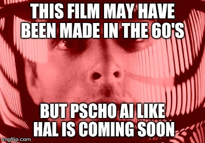 Oh My God Orange |  THIS FILM MAY HAVE BEEN MADE IN THE 60'S; BUT PSCHO AI LIKE HAL IS COMING SOON | image tagged in memes,oh my god orange | made w/ Imgflip meme maker
