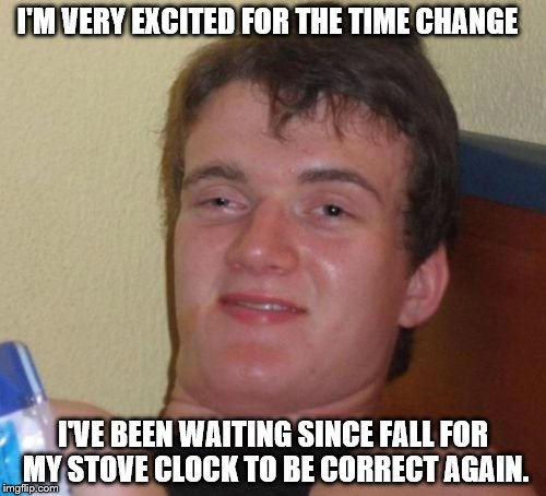 Don't Forget To Set Your Clocks Forward Everybody! | I'M VERY EXCITED FOR THE TIME CHANGE I'VE BEEN WAITING SINCE FALL FOR MY STOVE CLOCK TO BE CORRECT AGAIN. | image tagged in memes,10 guy | made w/ Imgflip meme maker