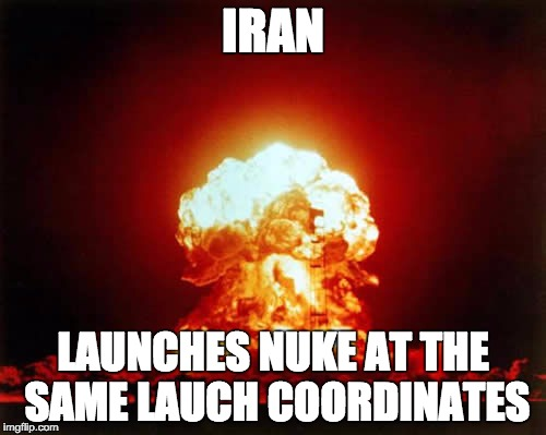 Nuclear Explosion Meme |  IRAN; LAUNCHES NUKE AT THE SAME LAUCH COORDINATES | image tagged in memes,nuclear explosion | made w/ Imgflip meme maker