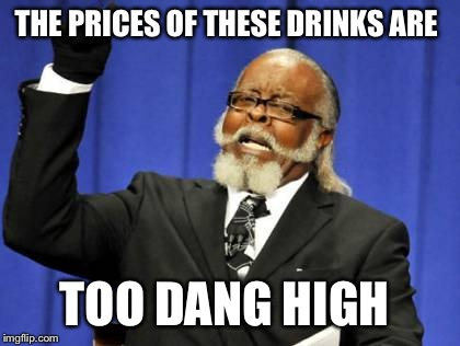 Too Damn High Meme | THE PRICES OF THESE DRINKS ARE TOO DANG HIGH | image tagged in memes,too damn high | made w/ Imgflip meme maker