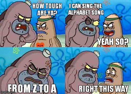How Tough Are You | HOW TOUGH ARE YA? I CAN SING THE ALPHABET SONG FROM Z TO A RIGHT THIS WAY YEAH SO? | image tagged in memes,how tough are you | made w/ Imgflip meme maker