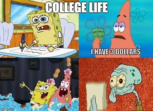 The College Life | COLLEGE LIFE | image tagged in memes,college,spongebob | made w/ Imgflip meme maker