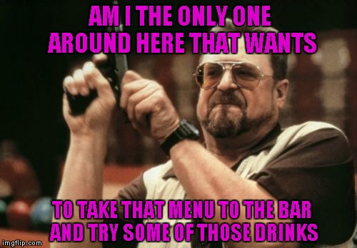 Am I The Only One Around Here Meme | AM I THE ONLY ONE AROUND HERE THAT WANTS TO TAKE THAT MENU TO THE BAR AND TRY SOME OF THOSE DRINKS | image tagged in memes,am i the only one around here | made w/ Imgflip meme maker