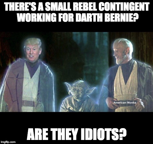 Trump Jedi | THERE'S A SMALL REBEL CONTINGENT WORKING FOR DARTH BERNIE? ARE THEY IDIOTS? | image tagged in trump jedi | made w/ Imgflip meme maker