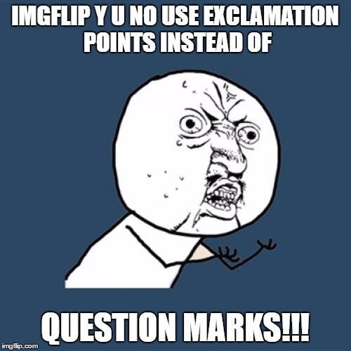 Y U No Meme | IMGFLIP Y U NO USE EXCLAMATION POINTS INSTEAD OF QUESTION MARKS!!! | image tagged in memes,y u no | made w/ Imgflip meme maker