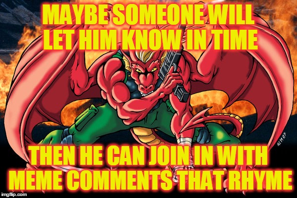 MAYBE SOMEONE WILL LET HIM KNOW IN TIME THEN HE CAN JOIN IN WITH MEME COMMENTS THAT RHYME | made w/ Imgflip meme maker