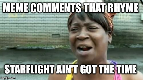 Aint Nobody Got Time For That Meme | MEME COMMENTS THAT RHYME STARFLIGHT AIN'T GOT THE TIME | image tagged in memes,aint nobody got time for that | made w/ Imgflip meme maker