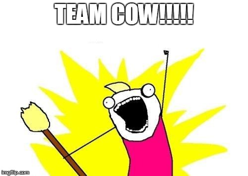 X All The Y Meme | TEAM COW!!!!! | image tagged in memes,x all the y | made w/ Imgflip meme maker