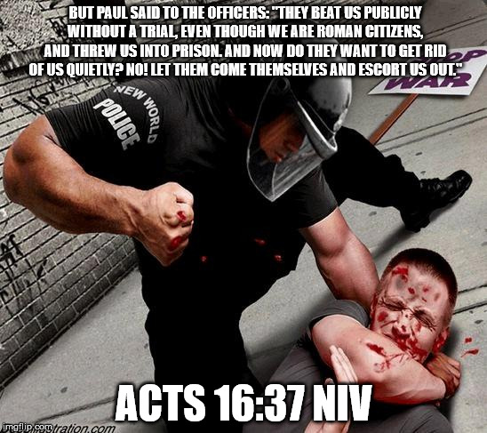 "NWO Police State |  BUT PAUL SAID TO THE OFFICERS: ""THEY BEAT US PUBLICLY WITHOUT A TRIAL, EVEN THOUGH WE ARE ROMAN CITIZENS, AND THREW US INTO PRISON. AND NOW DO THEY WANT TO GET RID OF US QUIETLY? NO! LET THEM COME THEMSELVES AND ESCORT US OUT.""; ACTS 16:37 NIV 