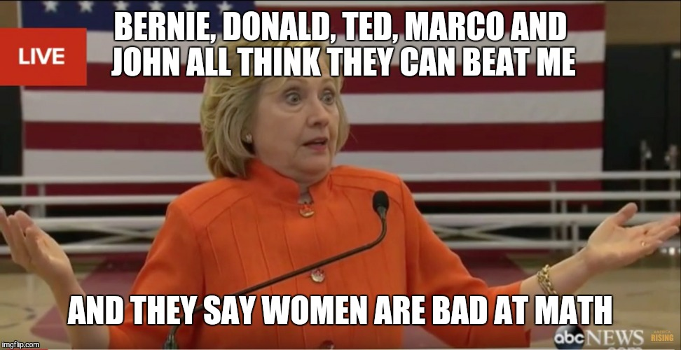 Hillary Clinton IDK |  BERNIE, DONALD, TED, MARCO AND JOHN ALL THINK THEY CAN BEAT ME; AND THEY SAY WOMEN ARE BAD AT MATH | image tagged in hillary clinton idk | made w/ Imgflip meme maker