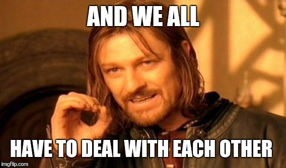 One Does Not Simply Meme | AND WE ALL HAVE TO DEAL WITH EACH OTHER | image tagged in memes,one does not simply | made w/ Imgflip meme maker