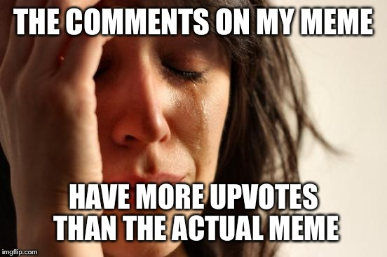 That feeling when... | THE COMMENTS ON MY MEME HAVE MORE UPVOTES THAN THE ACTUAL MEME | image tagged in memes,first world problems | made w/ Imgflip meme maker