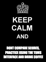 Keep calm blank | DONT COMPARE SCORES, PRACTICE USING THE TOMS INTERFACE AND DRINK COFFEE | image tagged in keep calm blank | made w/ Imgflip meme maker