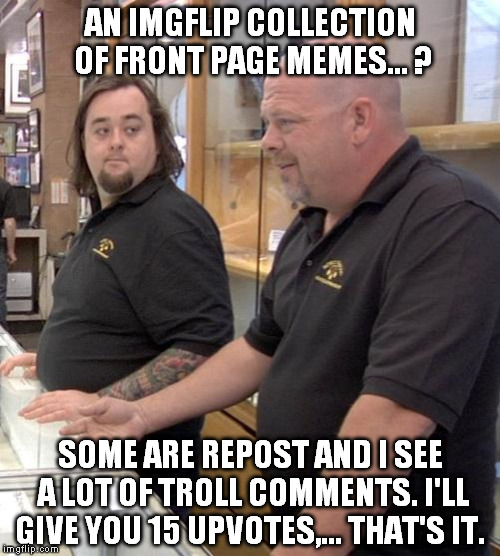 IMGflip on pawn stars | AN IMGFLIP COLLECTION OF FRONT PAGE MEMES... ? SOME ARE REPOST AND I SEE A LOT OF TROLL COMMENTS. I'LL GIVE YOU 15 UPVOTES,... THAT'S IT. | image tagged in pawn stars rebuttal | made w/ Imgflip meme maker