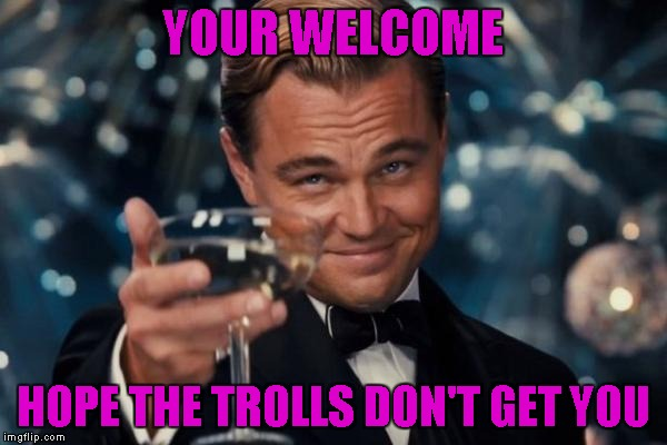 Leonardo Dicaprio Cheers Meme | YOUR WELCOME HOPE THE TROLLS DON'T GET YOU | image tagged in memes,leonardo dicaprio cheers | made w/ Imgflip meme maker